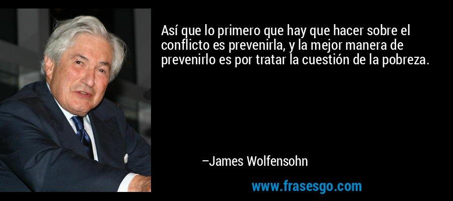 Así que lo primero que hay que hacer sobre el conflicto es prevenirla, y la mejor manera de prevenirlo es por tratar la cuestión de la pobreza. – James Wolfensohn