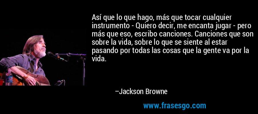 Así que lo que hago, más que tocar cualquier instrumento - Quiero decir, me encanta jugar - pero más que eso, escribo canciones. Canciones que son sobre la vida, sobre lo que se siente al estar pasando por todas las cosas que la gente va por la vida. – Jackson Browne