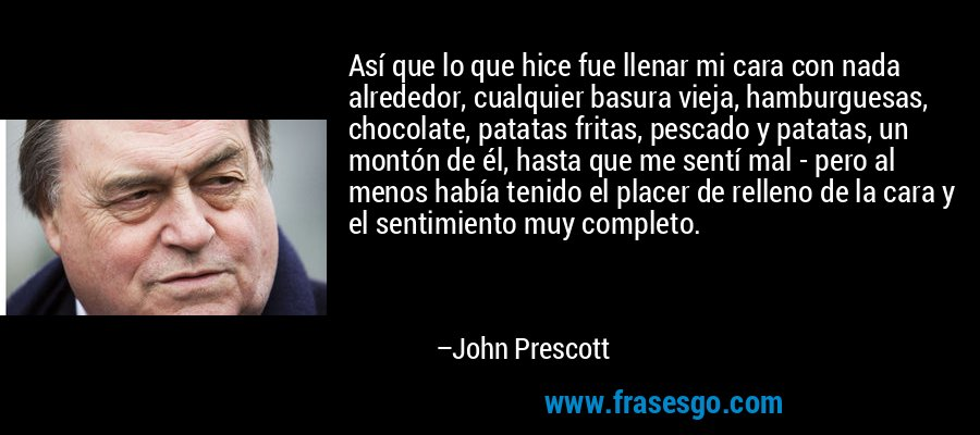 Así que lo que hice fue llenar mi cara con nada alrededor, cualquier basura vieja, hamburguesas, chocolate, patatas fritas, pescado y patatas, un montón de él, hasta que me sentí mal - pero al menos había tenido el placer de relleno de la cara y el sentimiento muy completo. – John Prescott