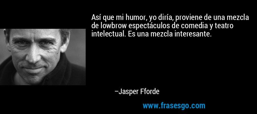 Así que mi humor, yo diría, proviene de una mezcla de lowbrow espectáculos de comedia y teatro intelectual. Es una mezcla interesante. – Jasper Fforde