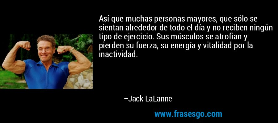 Así que muchas personas mayores, que sólo se sientan alrededor de todo el día y no reciben ningún tipo de ejercicio. Sus músculos se atrofian y pierden su fuerza, su energía y vitalidad por la inactividad. – Jack LaLanne