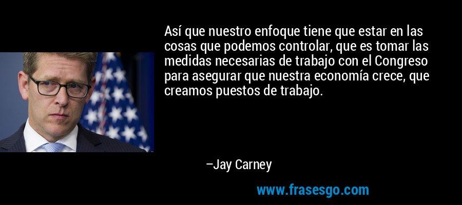 Así que nuestro enfoque tiene que estar en las cosas que podemos controlar, que es tomar las medidas necesarias de trabajo con el Congreso para asegurar que nuestra economía crece, que creamos puestos de trabajo. – Jay Carney