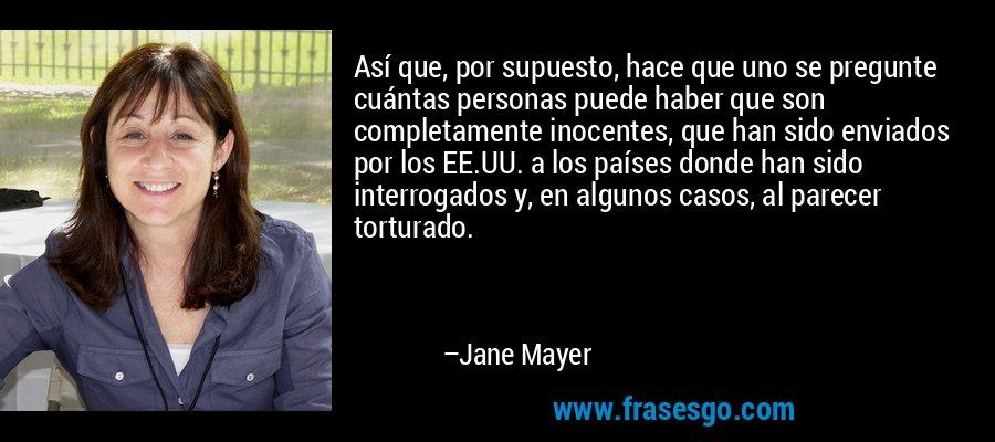 Así que, por supuesto, hace que uno se pregunte cuántas personas puede haber que son completamente inocentes, que han sido enviados por los EE.UU. a los países donde han sido interrogados y, en algunos casos, al parecer torturado. – Jane Mayer