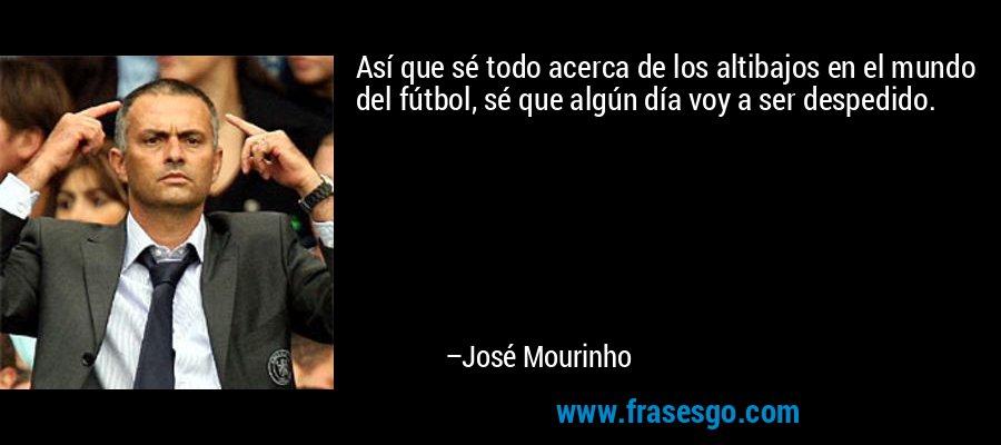 Así que sé todo acerca de los altibajos en el mundo del fútbol, sé que algún día voy a ser despedido. – José Mourinho