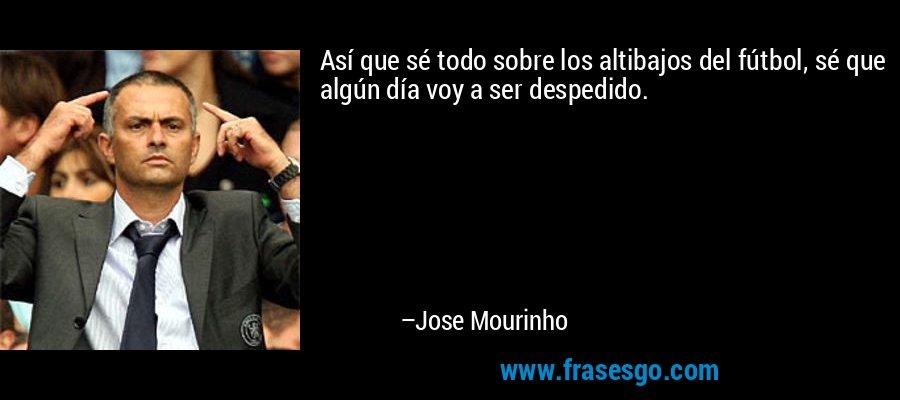 Así que sé todo sobre los altibajos del fútbol, sé que algún día voy a ser despedido. – Jose Mourinho