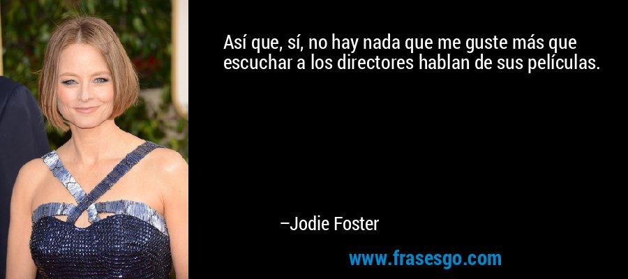 Así que, sí, no hay nada que me guste más que escuchar a los directores hablan de sus películas. – Jodie Foster