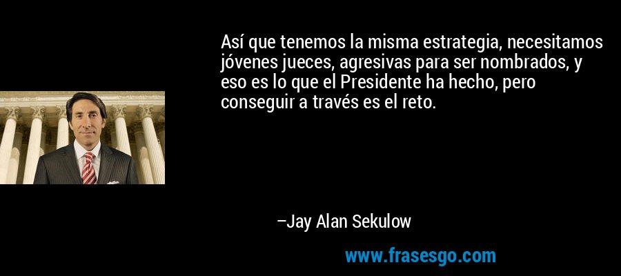 Así que tenemos la misma estrategia, necesitamos jóvenes jueces, agresivas para ser nombrados, y eso es lo que el Presidente ha hecho, pero conseguir a través es el reto. – Jay Alan Sekulow