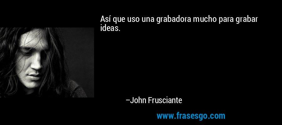 Así que uso una grabadora mucho para grabar ideas. – John Frusciante