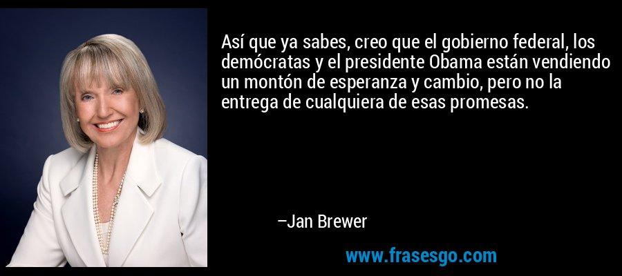 Así que ya sabes, creo que el gobierno federal, los demócratas y el presidente Obama están vendiendo un montón de esperanza y cambio, pero no la entrega de cualquiera de esas promesas. – Jan Brewer