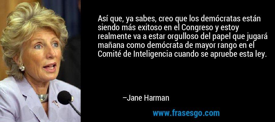 Así que, ya sabes, creo que los demócratas están siendo más exitoso en el Congreso y estoy realmente va a estar orgulloso del papel que jugará mañana como demócrata de mayor rango en el Comité de Inteligencia cuando se apruebe esta ley. – Jane Harman
