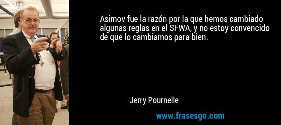 Asimov fue la razón por la que hemos cambiado algunas reglas en el SFWA, y no estoy convencido de que lo cambiamos para bien. – Jerry Pournelle