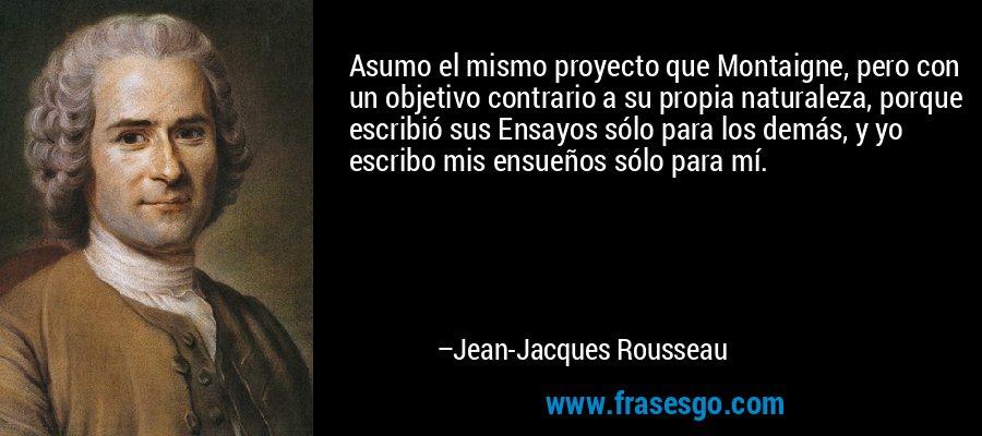 Asumo el mismo proyecto que Montaigne, pero con un objetivo contrario a su propia naturaleza, porque escribió sus Ensayos sólo para los demás, y yo escribo mis ensueños sólo para mí. – Jean-Jacques Rousseau