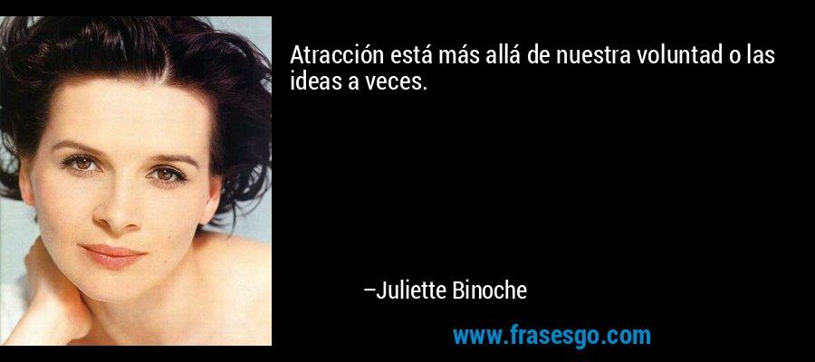 Atracción está más allá de nuestra voluntad o las ideas a veces. – Juliette Binoche