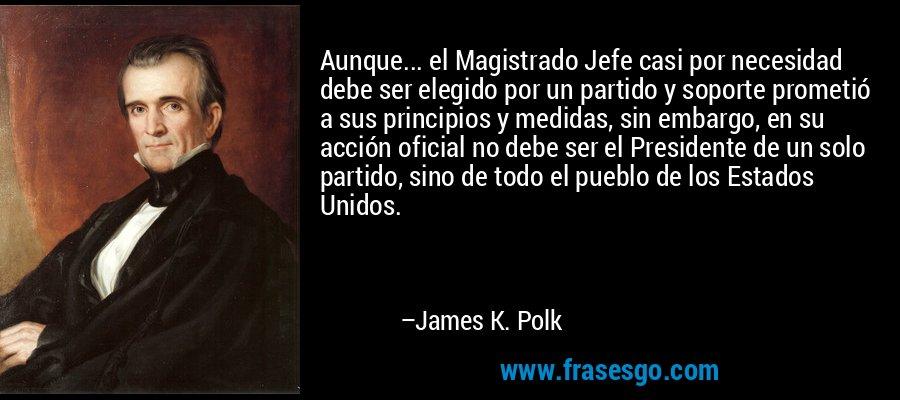 Aunque... el Magistrado Jefe casi por necesidad debe ser elegido por un partido y soporte prometió a sus principios y medidas, sin embargo, en su acción oficial no debe ser el Presidente de un solo partido, sino de todo el pueblo de los Estados Unidos. – James K. Polk