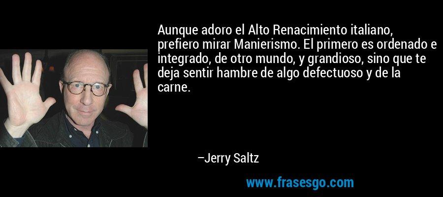 Aunque adoro el Alto Renacimiento italiano, prefiero mirar Manierismo. El primero es ordenado e integrado, de otro mundo, y grandioso, sino que te deja sentir hambre de algo defectuoso y de la carne. – Jerry Saltz