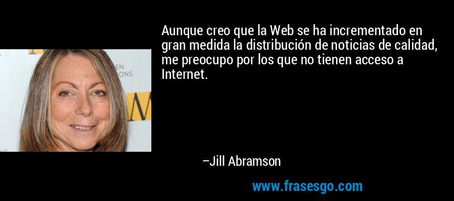 Aunque creo que la Web se ha incrementado en gran medida la distribución de noticias de calidad, me preocupo por los que no tienen acceso a Internet. – Jill Abramson