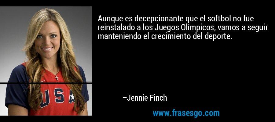 Aunque es decepcionante que el softbol no fue reinstalado a los Juegos Olímpicos, vamos a seguir manteniendo el crecimiento del deporte. – Jennie Finch