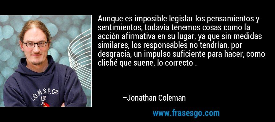 Aunque es imposible legislar los pensamientos y sentimientos, todavía tenemos cosas como la acción afirmativa en su lugar, ya que sin medidas similares, los responsables no tendrían, por desgracia, un impulso suficiente para hacer, como cliché que suene, lo correcto . – Jonathan Coleman