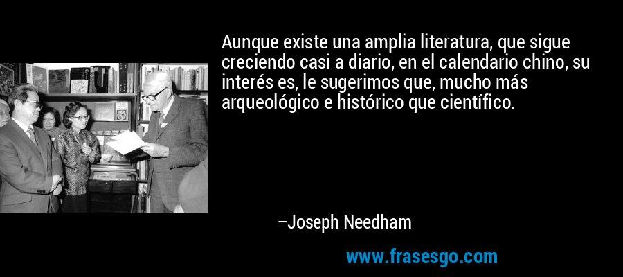 Aunque existe una amplia literatura, que sigue creciendo casi a diario, en el calendario chino, su interés es, le sugerimos que, mucho más arqueológico e histórico que científico. – Joseph Needham