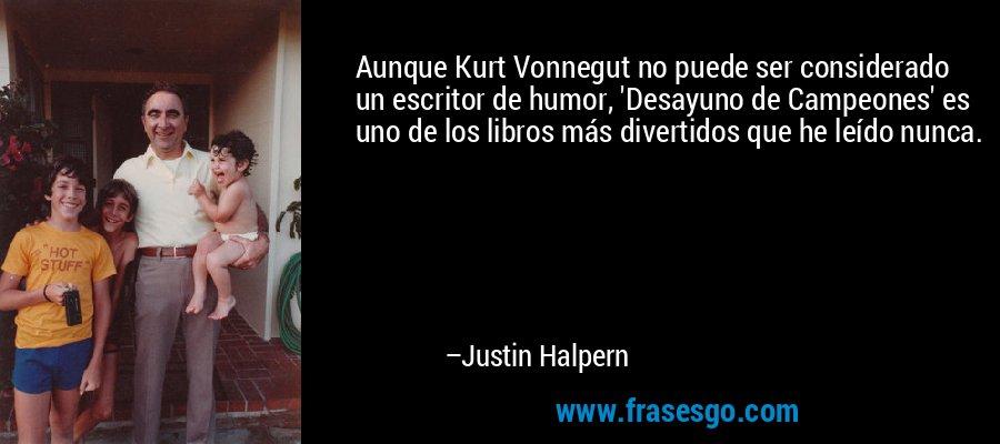 Aunque Kurt Vonnegut no puede ser considerado un escritor de humor, 'Desayuno de Campeones' es uno de los libros más divertidos que he leído nunca. – Justin Halpern
