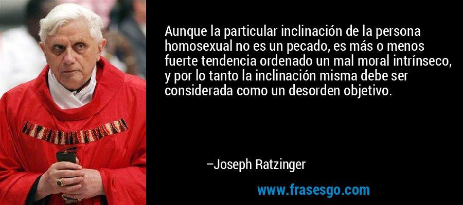 Aunque la particular inclinación de la persona homosexual no es un pecado, es más o menos fuerte tendencia ordenado un mal moral intrínseco, y por lo tanto la inclinación misma debe ser considerada como un desorden objetivo. – Joseph Ratzinger