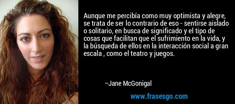 Aunque me percibía como muy optimista y alegre, se trata de ser lo contrario de eso - sentirse aislado o solitario, en busca de significado y el tipo de cosas que facilitan que el sufrimiento en la vida, y la búsqueda de ellos en la interacción social a gran escala , como el teatro y juegos. – Jane McGonigal