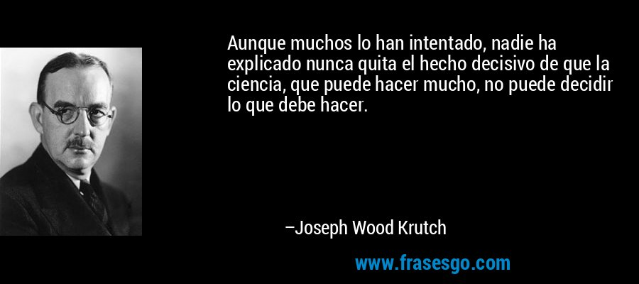 Aunque muchos lo han intentado, nadie ha explicado nunca quita el hecho decisivo de que la ciencia, que puede hacer mucho, no puede decidir lo que debe hacer. – Joseph Wood Krutch