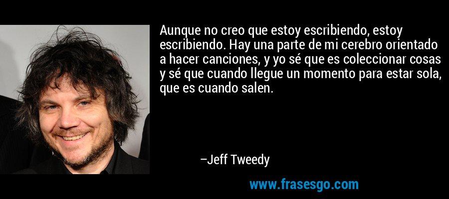Aunque no creo que estoy escribiendo, estoy escribiendo. Hay una parte de mi cerebro orientado a hacer canciones, y yo sé que es coleccionar cosas y sé que cuando llegue un momento para estar sola, que es cuando salen. – Jeff Tweedy