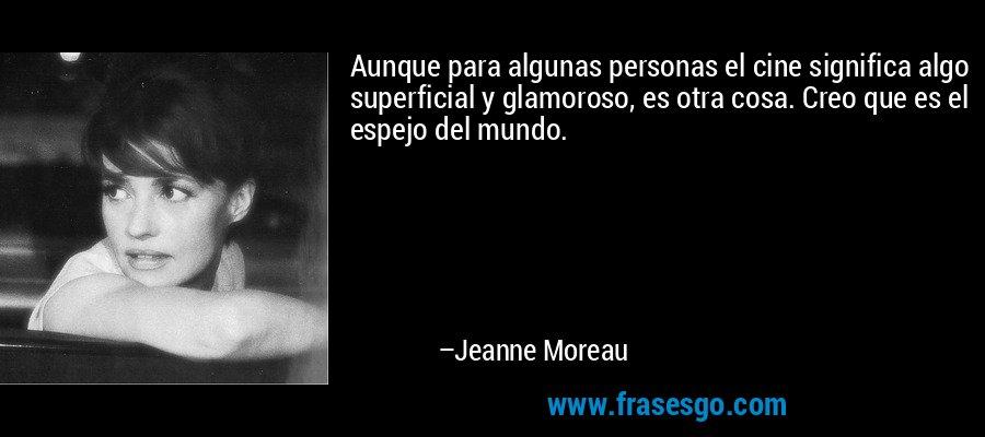 Aunque para algunas personas el cine significa algo superficial y glamoroso, es otra cosa. Creo que es el espejo del mundo. – Jeanne Moreau