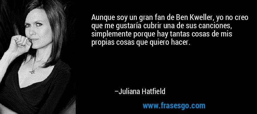 Aunque soy un gran fan de Ben Kweller, yo no creo que me gustaría cubrir una de sus canciones, simplemente porque hay tantas cosas de mis propias cosas que quiero hacer. – Juliana Hatfield