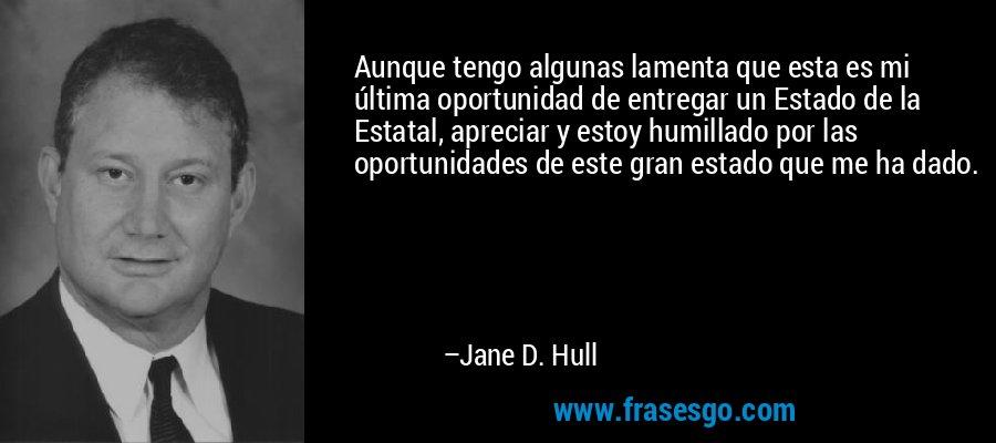 Aunque tengo algunas lamenta que esta es mi última oportunidad de entregar un Estado de la Estatal, apreciar y estoy humillado por las oportunidades de este gran estado que me ha dado. – Jane D. Hull