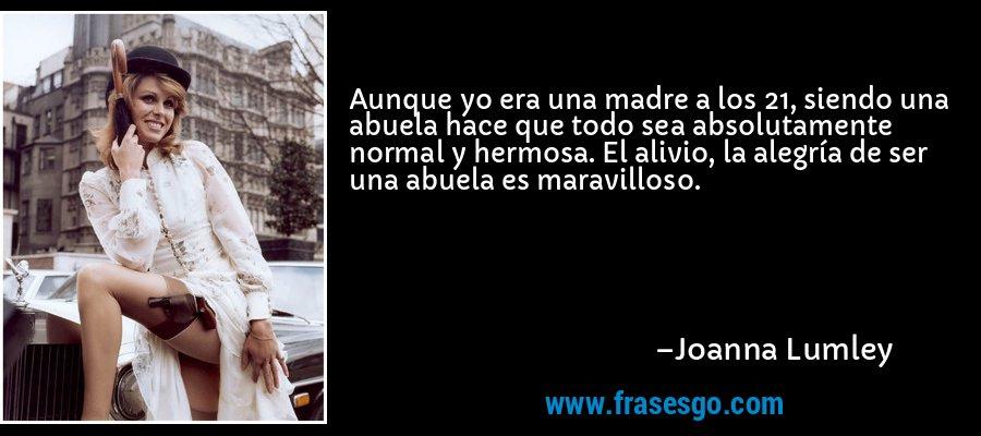 Aunque yo era una madre a los 21, siendo una abuela hace que todo sea absolutamente normal y hermosa. El alivio, la alegría de ser una abuela es maravilloso. – Joanna Lumley