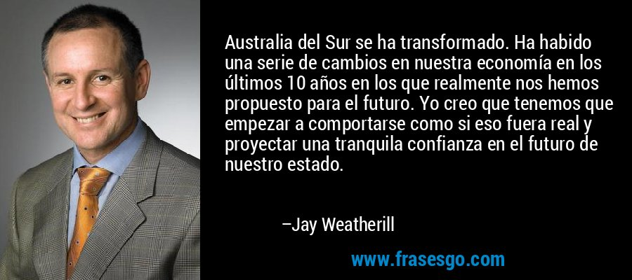 Australia del Sur se ha transformado. Ha habido una serie de cambios en nuestra economía en los últimos 10 años en los que realmente nos hemos propuesto para el futuro. Yo creo que tenemos que empezar a comportarse como si eso fuera real y proyectar una tranquila confianza en el futuro de nuestro estado. – Jay Weatherill