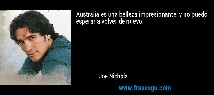 Australia es una belleza impresionante, y no puedo esperar a volver de nuevo. – Joe Nichols