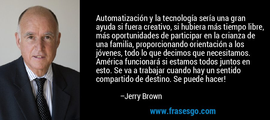Automatización y la tecnología sería una gran ayuda si fuera creativo, si hubiera más tiempo libre, más oportunidades de participar en la crianza de una familia, proporcionando orientación a los jóvenes, todo lo que decimos que necesitamos. América funcionará si estamos todos juntos en esto. Se va a trabajar cuando hay un sentido compartido de destino. Se puede hacer! – Jerry Brown