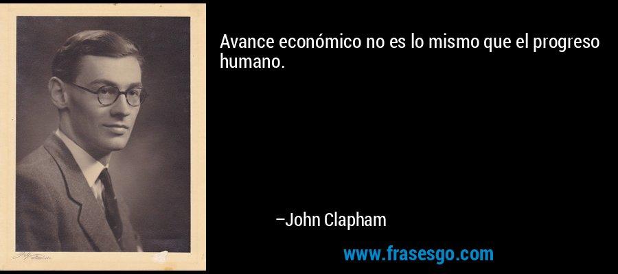 Avance económico no es lo mismo que el progreso humano. – John Clapham