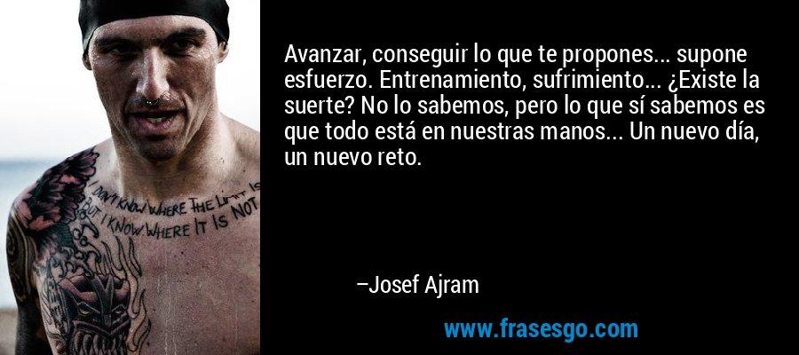 Avanzar, conseguir lo que te propones... supone esfuerzo. Entrenamiento, sufrimiento... ¿Existe la suerte? No lo sabemos, pero lo que sí sabemos es que todo está en nuestras manos... Un nuevo día, un nuevo reto. – Josef Ajram