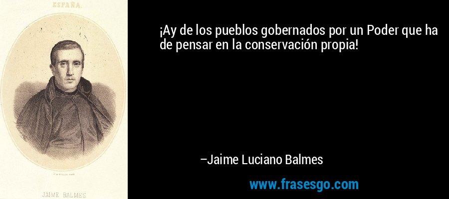 ¡Ay de los pueblos gobernados por un Poder que ha de pensar en la conservación propia! – Jaime Luciano Balmes