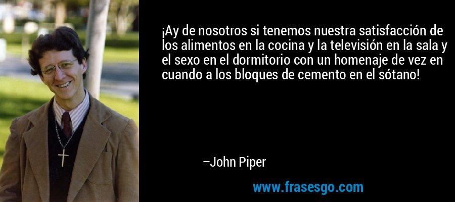 ¡Ay de nosotros si tenemos nuestra satisfacción de los alimentos en la cocina y la televisión en la sala y el sexo en el dormitorio con un homenaje de vez en cuando a los bloques de cemento en el sótano! – John Piper
