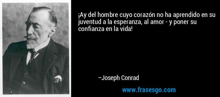 ¡Ay del hombre cuyo corazón no ha aprendido en su juventud a la esperanza, al amor - y poner su confianza en la vida! – Joseph Conrad