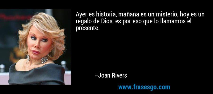 Ayer es historia, mañana es un misterio, hoy es un regalo de Dios, es por eso que lo llamamos el presente. – Joan Rivers