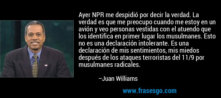 Ayer NPR me despidió por decir la verdad. La verdad es que me preocupo cuando me estoy en un avión y veo personas vestidas con el atuendo que los identifica en primer lugar los musulmanes. Esto no es una declaración intolerante. Es una declaración de mis sentimientos, mis miedos después de los ataques terroristas del 11/9 por musulmanes radicales. – Juan Williams