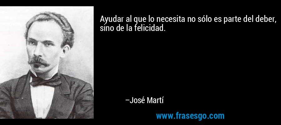 Ayudar al que lo necesita no sólo es parte del deber, sino de la felicidad. – José Martí