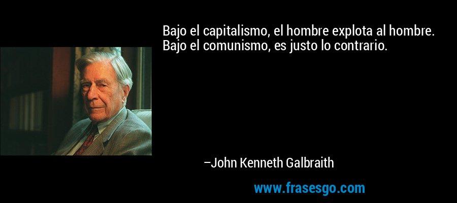 Bajo el capitalismo, el hombre explota al hombre. Bajo el comunismo, es justo lo contrario. – John Kenneth Galbraith