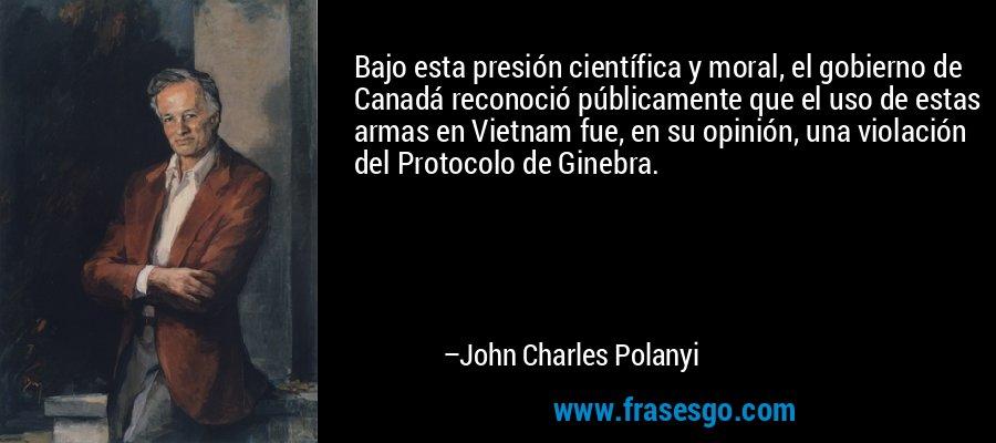 Bajo esta presión científica y moral, el gobierno de Canadá reconoció públicamente que el uso de estas armas en Vietnam fue, en su opinión, una violación del Protocolo de Ginebra. – John Charles Polanyi