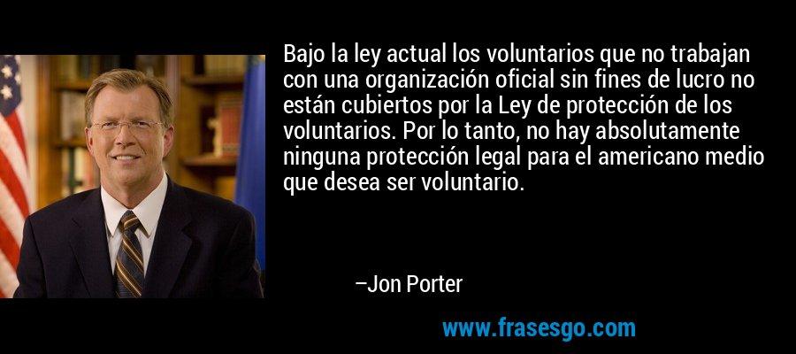 Bajo la ley actual los voluntarios que no trabajan con una organización oficial sin fines de lucro no están cubiertos por la Ley de protección de los voluntarios. Por lo tanto, no hay absolutamente ninguna protección legal para el americano medio que desea ser voluntario. – Jon Porter
