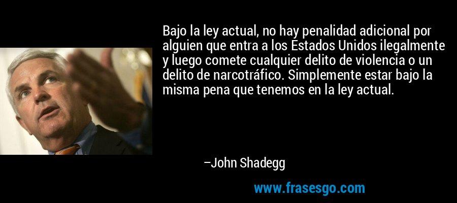 Bajo la ley actual, no hay penalidad adicional por alguien que entra a los Estados Unidos ilegalmente y luego comete cualquier delito de violencia o un delito de narcotráfico. Simplemente estar bajo la misma pena que tenemos en la ley actual. – John Shadegg