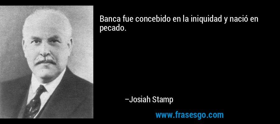 Banca fue concebido en la iniquidad y nació en pecado. – Josiah Stamp