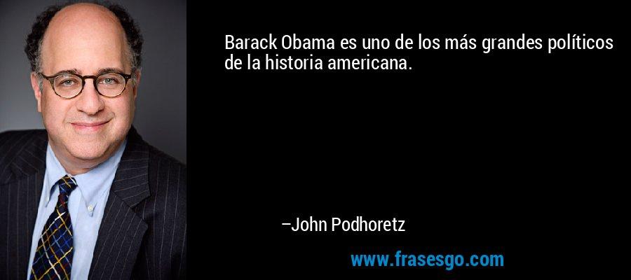 Barack Obama es uno de los más grandes políticos de la historia americana. – John Podhoretz