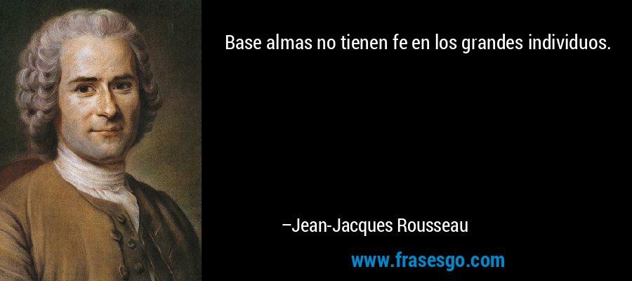 Base almas no tienen fe en los grandes individuos. – Jean-Jacques Rousseau